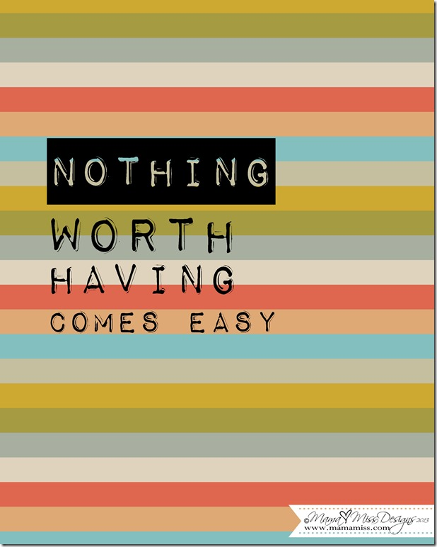 Nothing Worth Having #graphicprint #freeprintable http://www.mamamiss.com ©2013