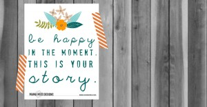 be happy in the moment. this is your story.